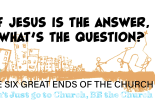 """""""If Jesus is the answer, what's the Question?"""" - the First of the 6 Great Ends of the Church"""
